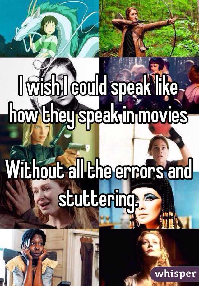 I wish I could speak like how they speak in movies  Without all the errors and stuttering.