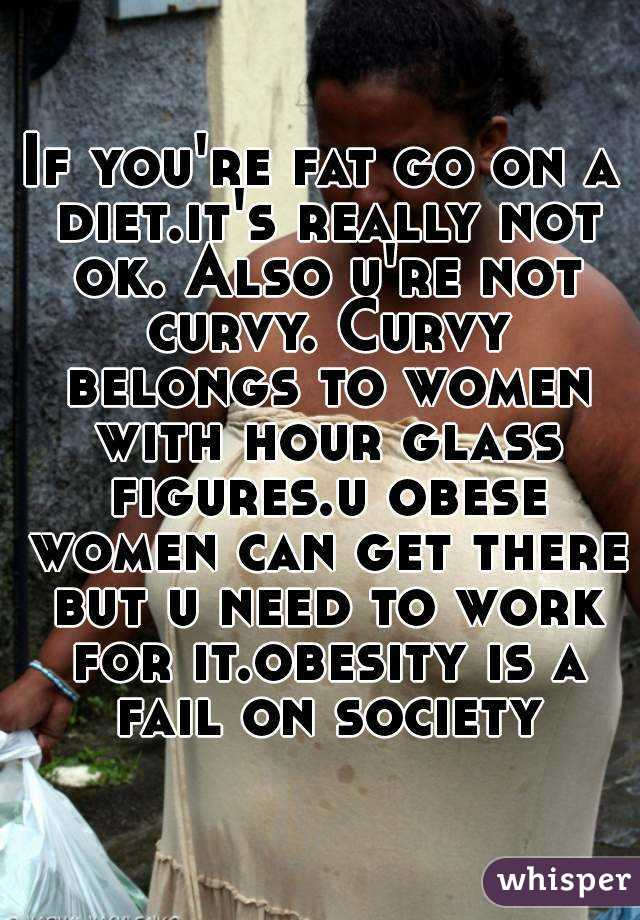 If you're fat go on a diet.it's really not ok. Also u're not curvy. Curvy belongs to women with hour glass figures.u obese women can get there but u need to work for it.obesity is a fail on society