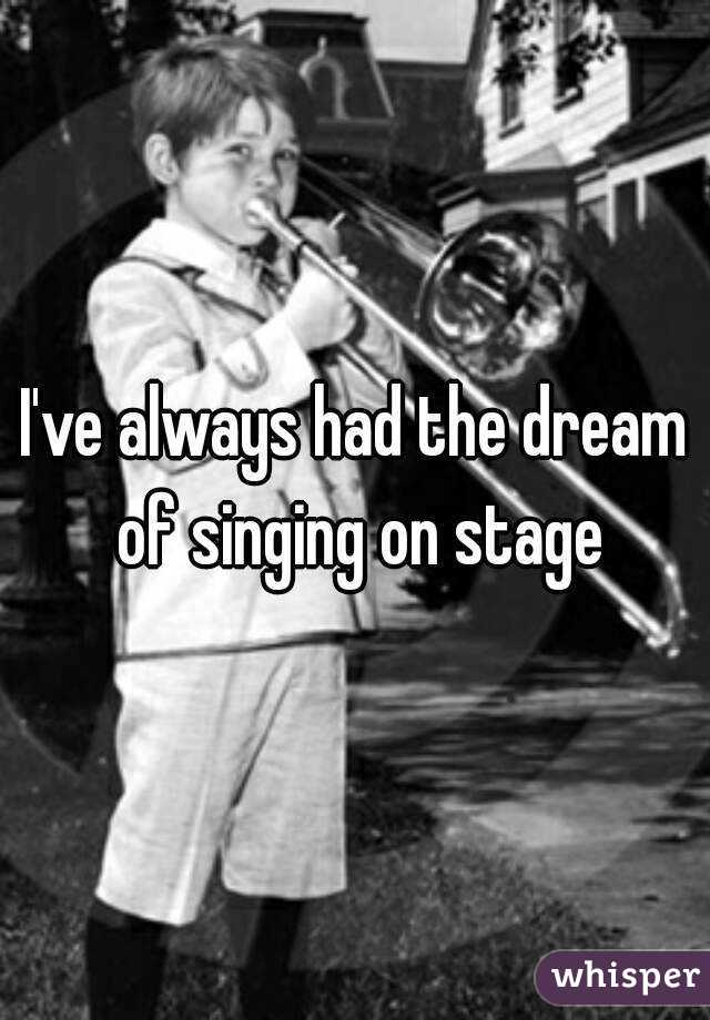 I've always had the dream of singing on stage