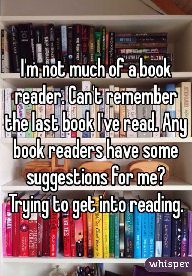 I'm not much of a book reader. Can't remember the last book I've read. Any book readers have some suggestions for me? Trying to get into reading.