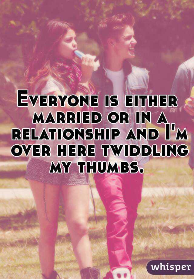 Everyone is either married or in a relationship and I'm over here twiddling my thumbs.
