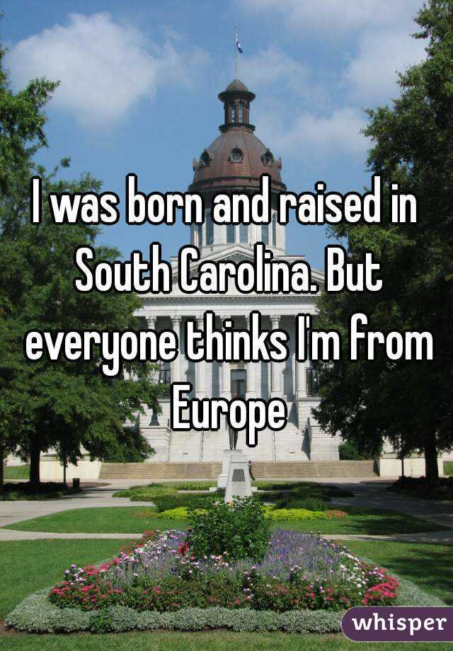 I was born and raised in South Carolina. But everyone thinks I'm from Europe