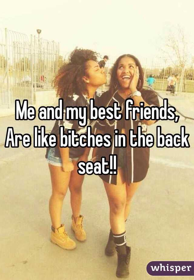 Me and my best friends, Are like bitches in the back seat!!