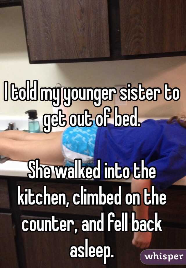 I told my younger sister to get out of bed.   She walked into the kitchen, climbed on the counter, and fell back asleep.