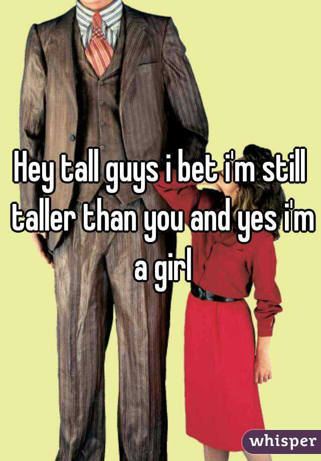 Hey tall guys i bet i'm still taller than you and yes i'm a girl