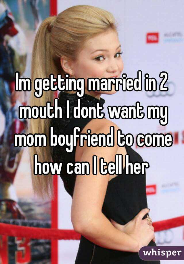 Im getting married in 2 mouth I dont want my mom boyfriend to come how can I tell her