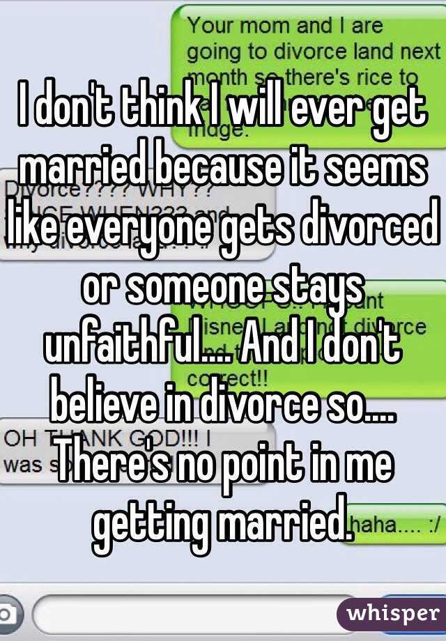I don't think I will ever get married because it seems like everyone gets divorced or someone stays unfaithful.... And I don't believe in divorce so.... There's no point in me getting married.