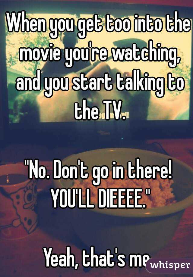 """When you get too into the movie you're watching, and you start talking to the TV.  """"No. Don't go in there! YOU'LL DIEEEE.""""  Yeah, that's me."""