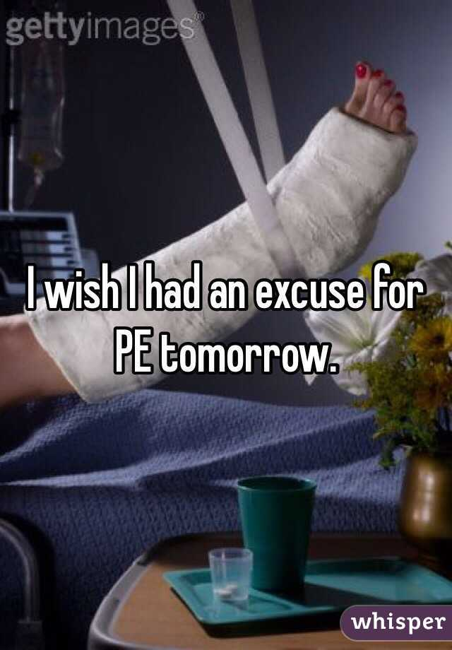 I wish I had an excuse for PE tomorrow.