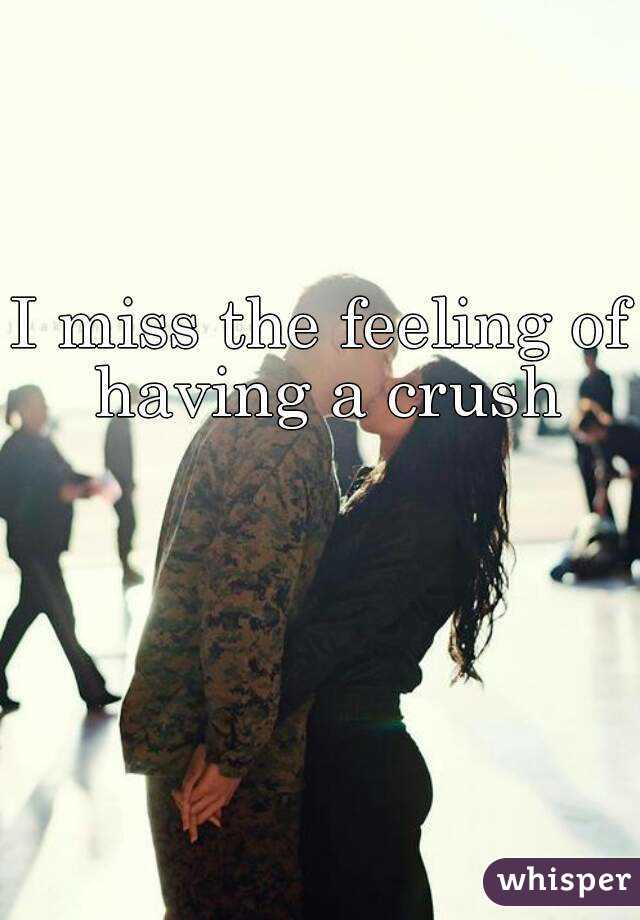 I miss the feeling of having a crush