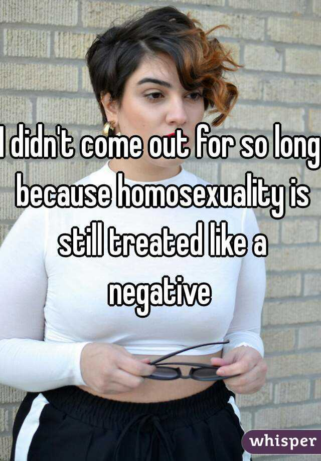 I didn't come out for so long because homosexuality is still treated like a negative