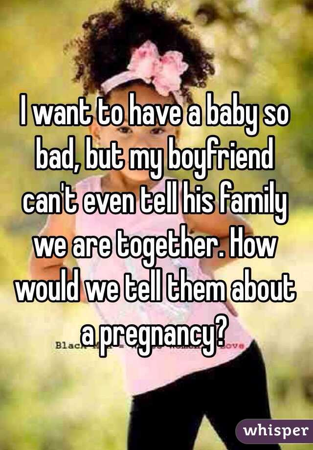 I want to have a baby so bad, but my boyfriend can't even tell his family we are together. How would we tell them about a pregnancy?