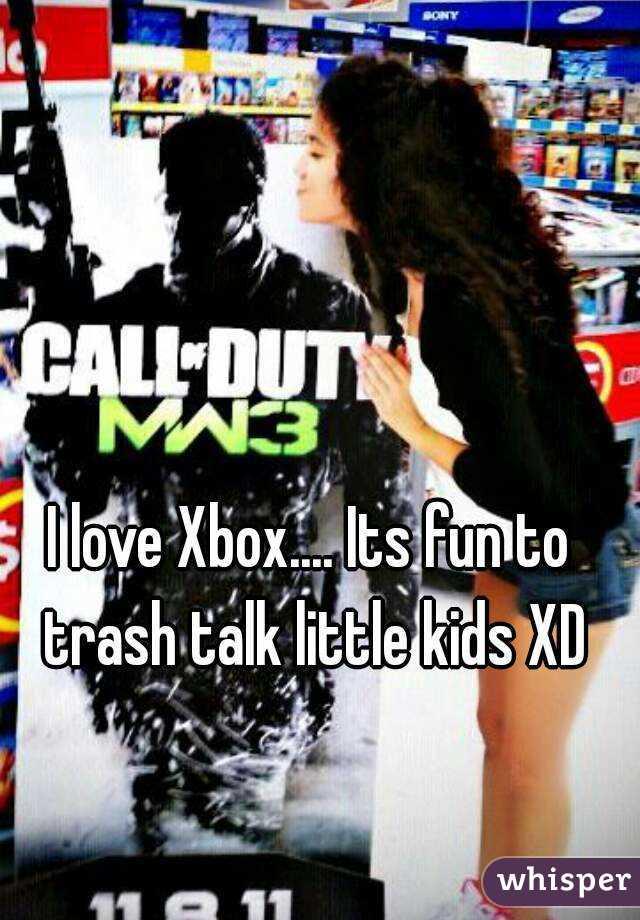 I love Xbox.... Its fun to trash talk little kids XD
