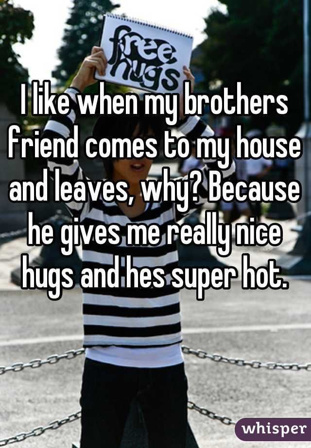 I like when my brothers friend comes to my house and leaves, why? Because he gives me really nice hugs and hes super hot.