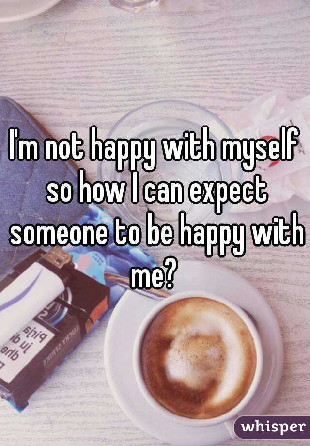 I'm not happy with myself so how I can expect someone to be happy with me?