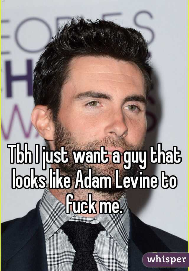 Tbh I just want a guy that looks like Adam Levine to fuck me.