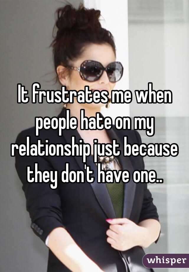 It frustrates me when people hate on my relationship just because they don't have one..