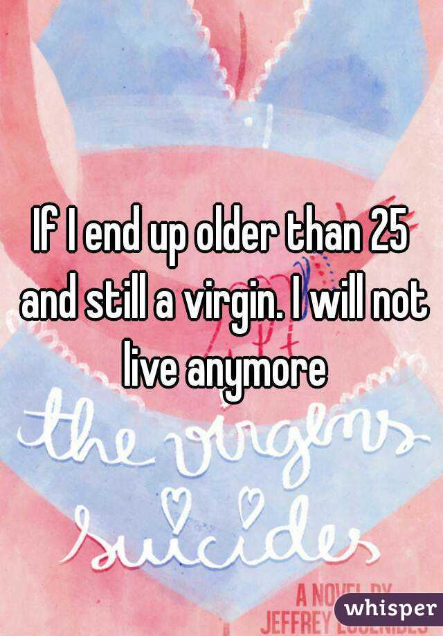 If I end up older than 25 and still a virgin. I will not live anymore