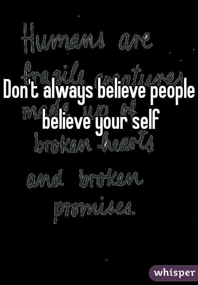 Don't always believe people believe your self