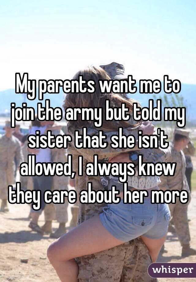 My parents want me to join the army but told my sister that she isn't allowed, I always knew they care about her more