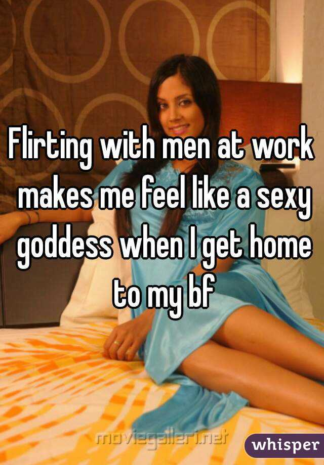 Flirting with men at work makes me feel like a sexy goddess when I get home to my bf