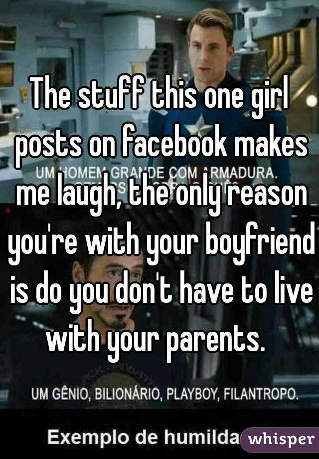 The stuff this one girl posts on facebook makes me laugh, the only reason you're with your boyfriend is do you don't have to live with your parents.
