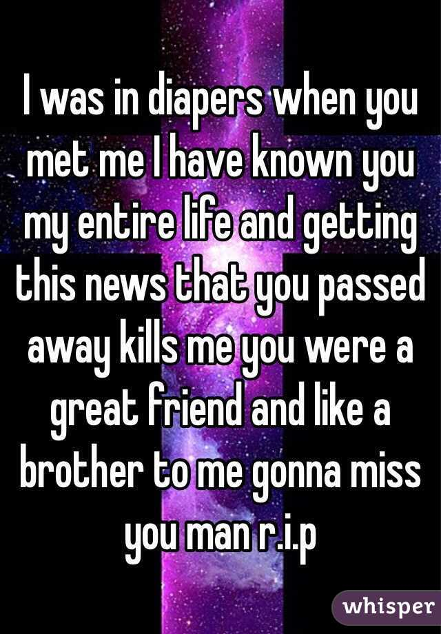 I was in diapers when you met me I have known you my entire life and getting this news that you passed away kills me you were a great friend and like a brother to me gonna miss you man r.i.p