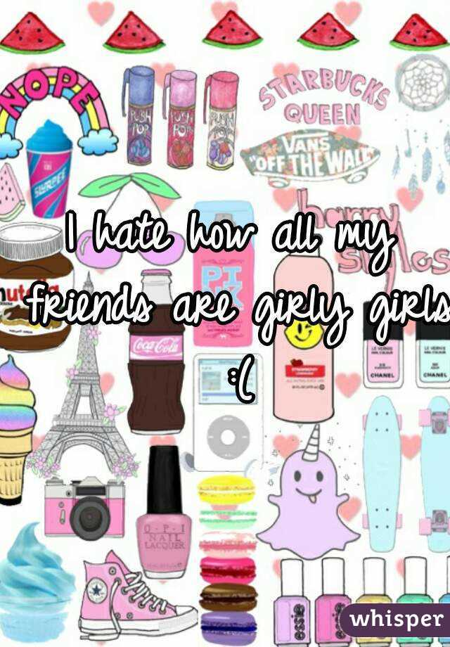 I hate how all my friends are girly girls :(