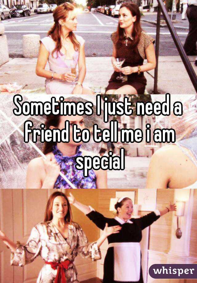 Sometimes I just need a friend to tell me i am special