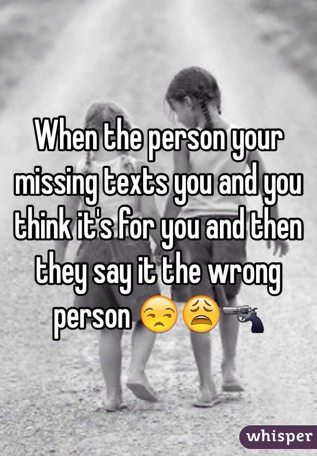 When the person your missing texts you and you think it's for you and then they say it the wrong person 😒😩🔫