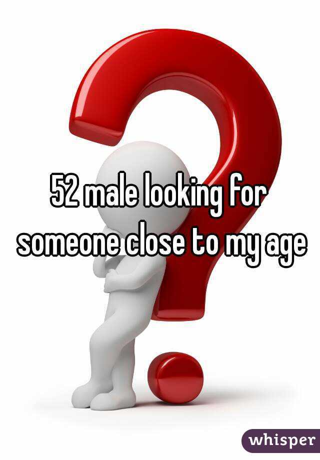 52 male looking for someone close to my age