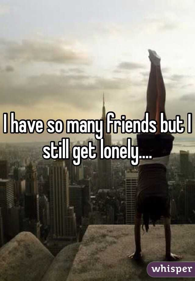 I have so many friends but I still get lonely....