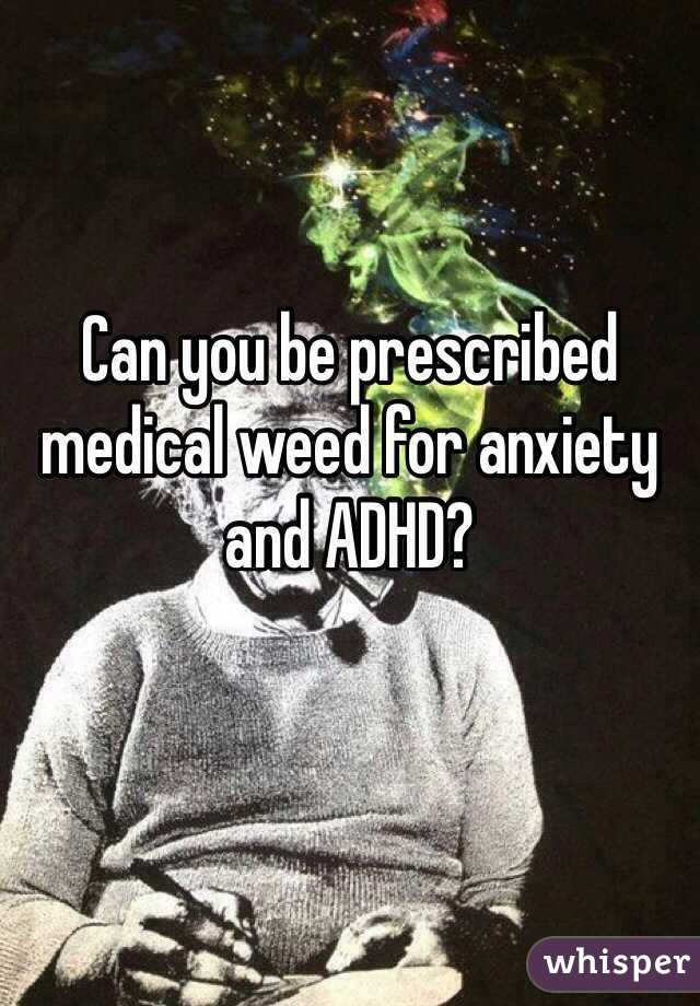 Can you be prescribed medical weed for anxiety and ADHD?