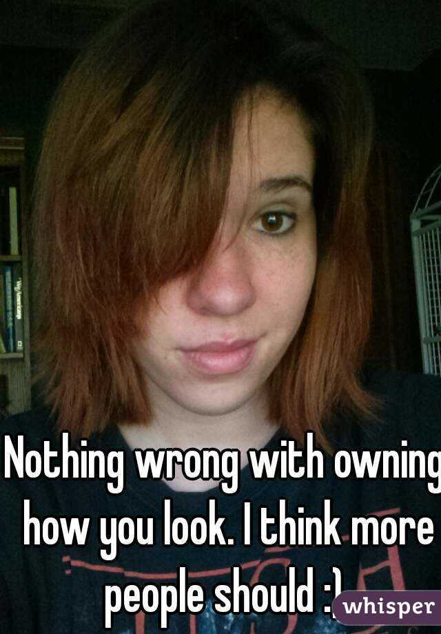 Nothing wrong with owning how you look. I think more people should :)