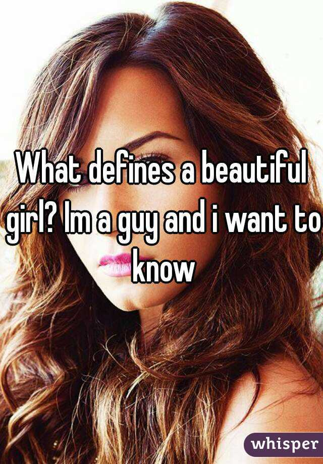 What defines a beautiful girl? Im a guy and i want to know