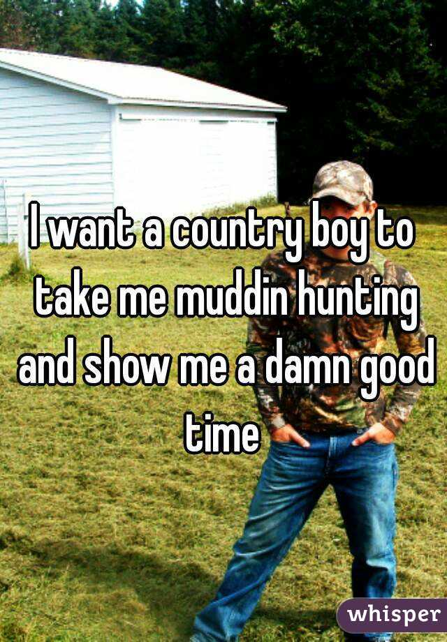 I want a country boy to take me muddin hunting and show me a damn good time