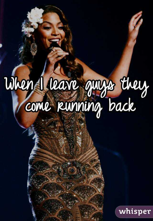 When I leave guys they come running back