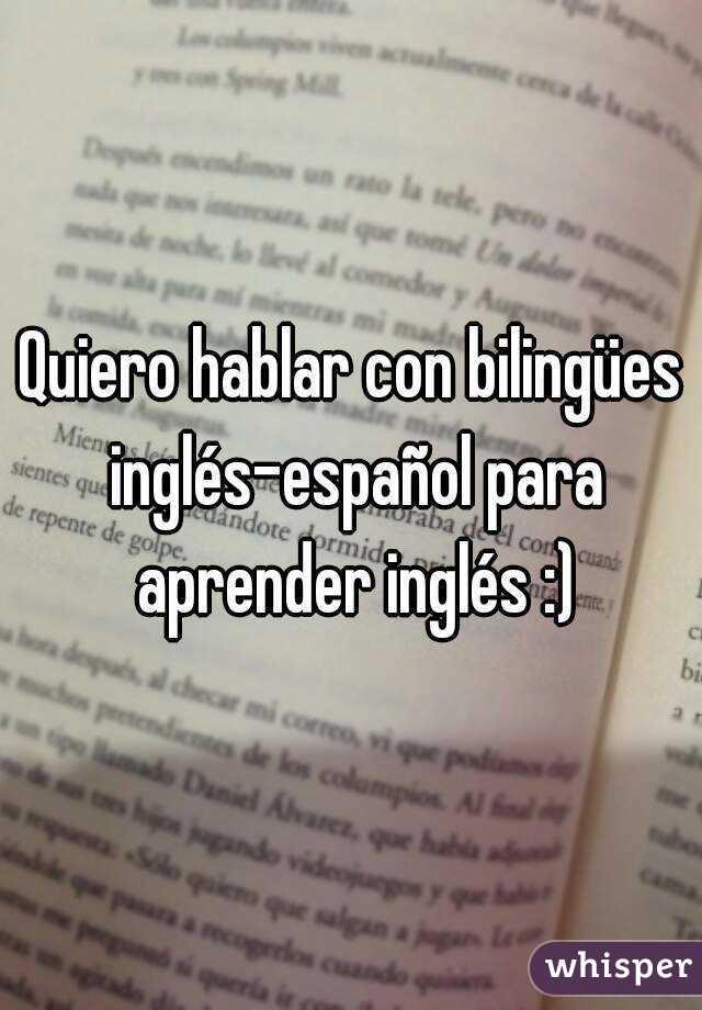 Quiero hablar con bilingües inglés-español para aprender inglés :)