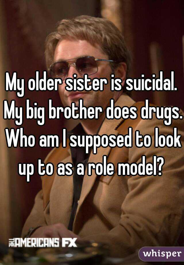 My older sister is suicidal. My big brother does drugs. Who am I supposed to look up to as a role model?