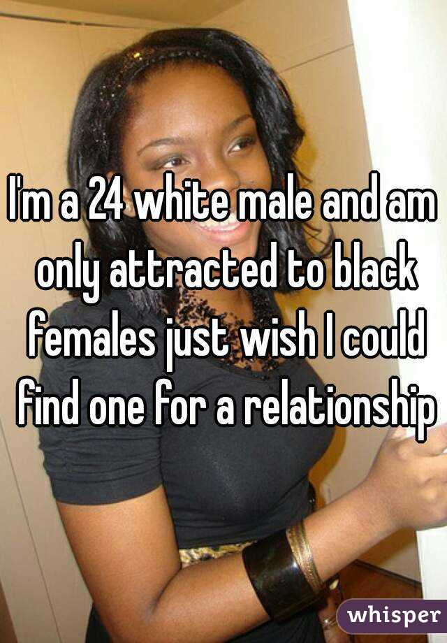 I'm a 24 white male and am only attracted to black females just wish I could find one for a relationship