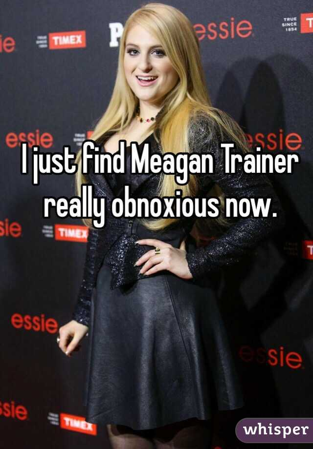 I just find Meagan Trainer really obnoxious now.