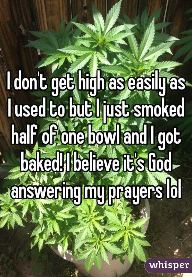 I don't get high as easily as I used to but I just smoked half of one bowl and I got baked! I believe it's God answering my prayers lol