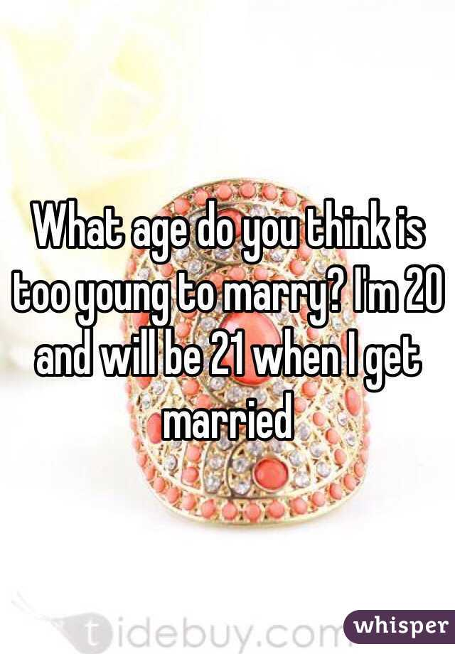 What age do you think is too young to marry? I'm 20 and will be 21 when I get married