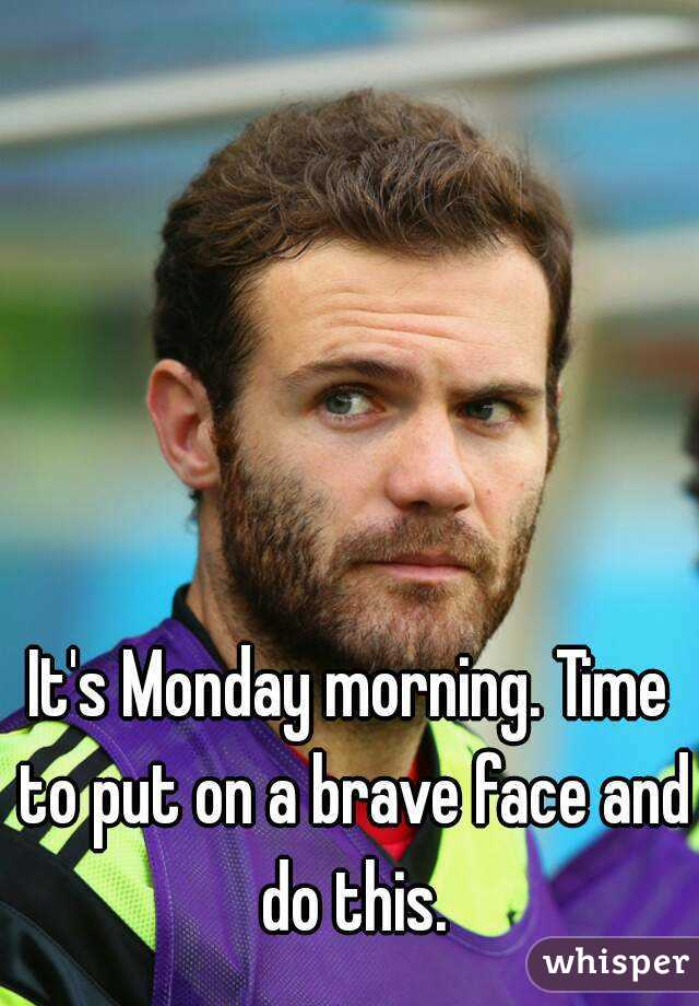 It's Monday morning. Time to put on a brave face and do this.