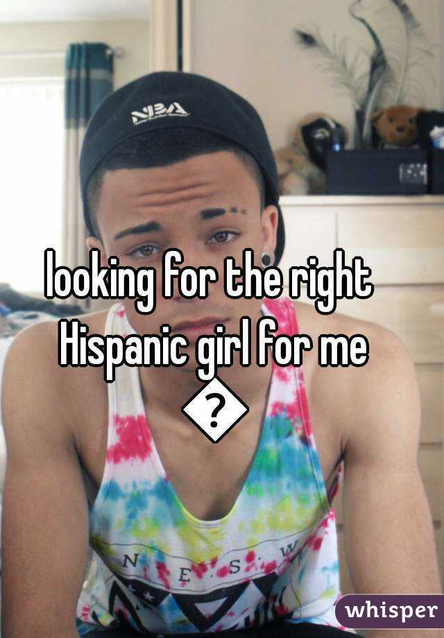 looking for the right Hispanic girl for me 😢