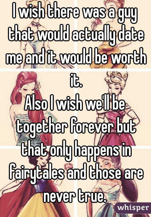 I wish there was a guy that would actually date me and it would be worth it. Also I wish we'll be together forever but that only happens in fairytales and those are never true.