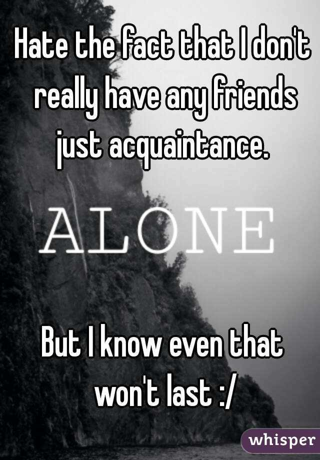 Hate the fact that I don't really have any friends just acquaintance.     But I know even that won't last :/