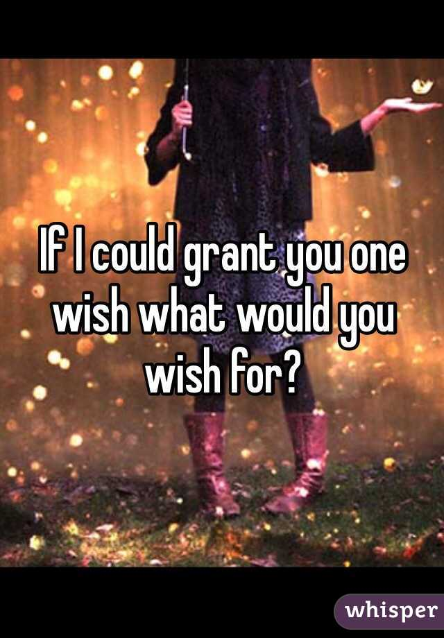 If I could grant you one wish what would you wish for?