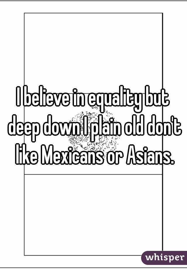 I believe in equality but deep down I plain old don't like Mexicans or Asians.