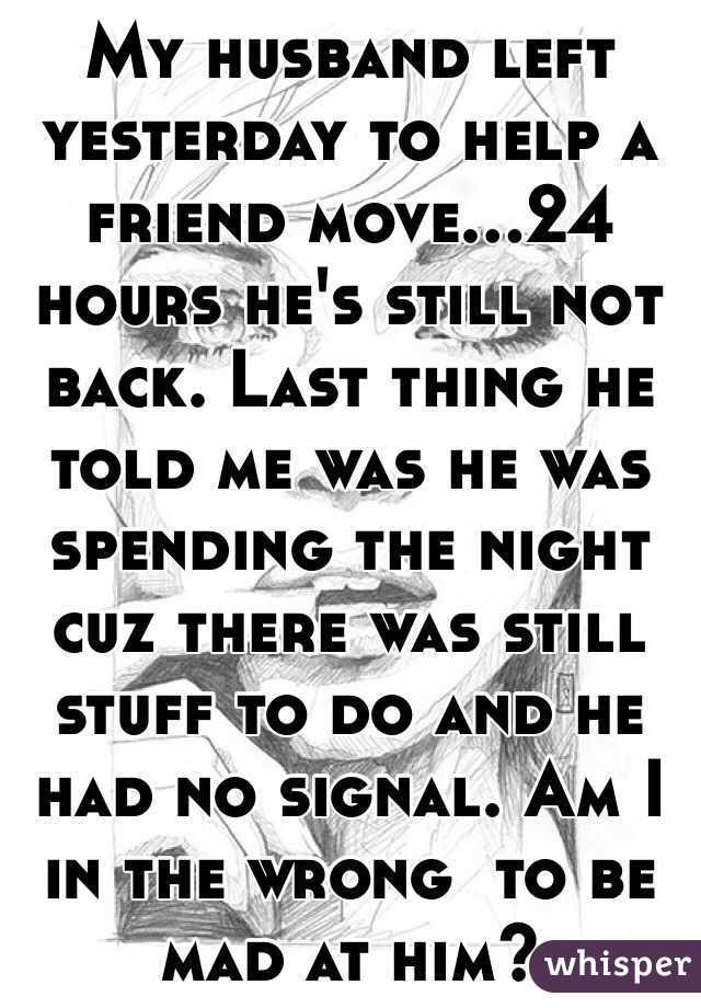My husband left yesterday to help a friend move...24 hours he's still not back. Last thing he told me was he was spending the night cuz there was still stuff to do and he had no signal. Am I in the wrong  to be mad at him?